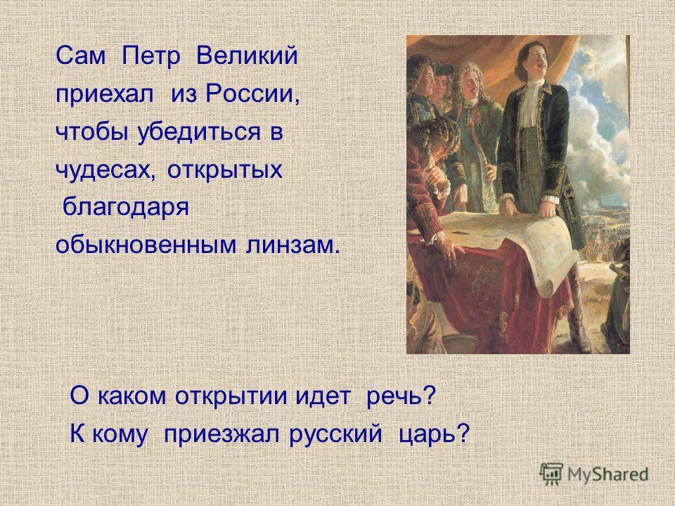 Сам Петр Великий приехал из России, чтобы убедиться в чудесах, открытых благодаря обыкновенным линзам. О каком открытии идет речь? К кому приезжал русский царь?