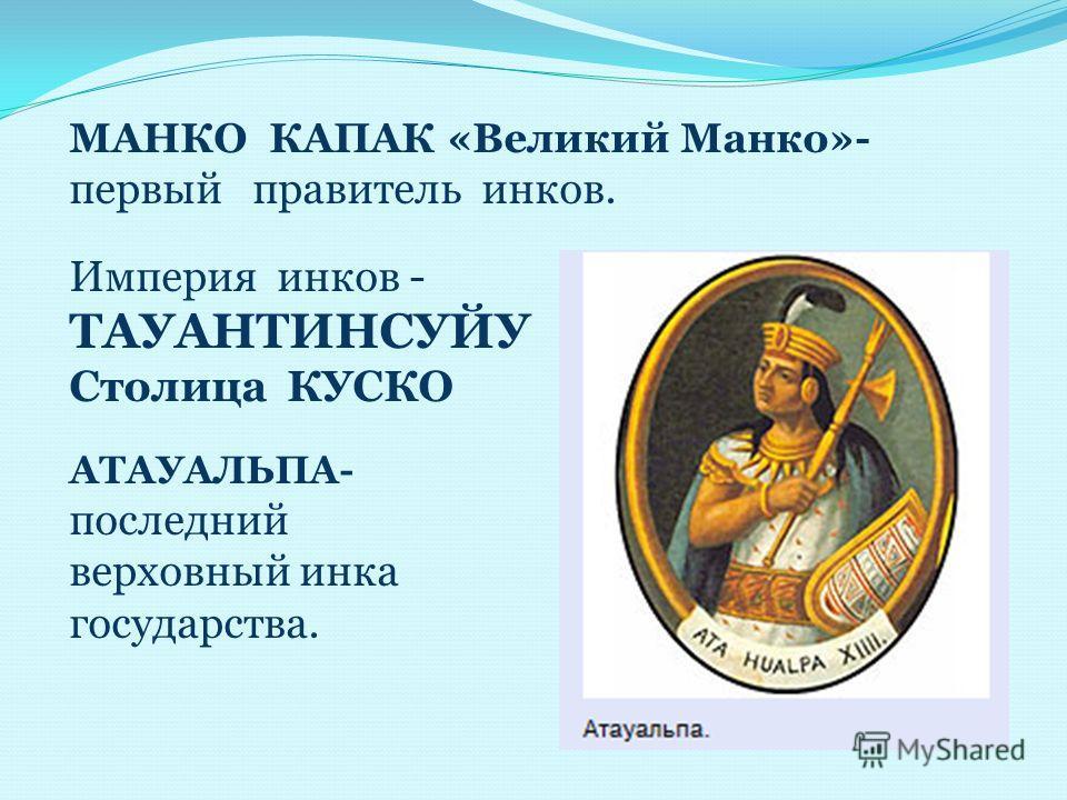 МАНКО КАПАК «Великий Манко»- первый правитель инков. Империя инков - ТАУАНТИНСУЙУ Столица КУСКО АТАУАЛЬПА- последний верховный инка государства.