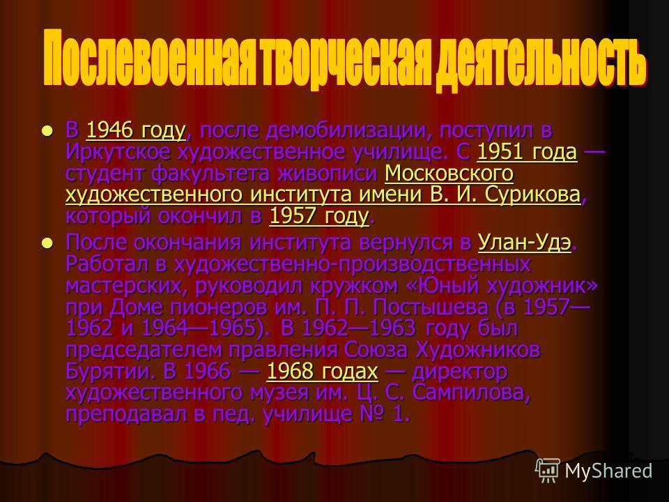 В 1946 году, после демобилизации, поступил в Иркутское художественное училище. С 1951 года студент факультета живописи Московского художественного института имени В. И. Сурикова, который окончил в 1957 году. В 1946 году, после демобилизации, поступил