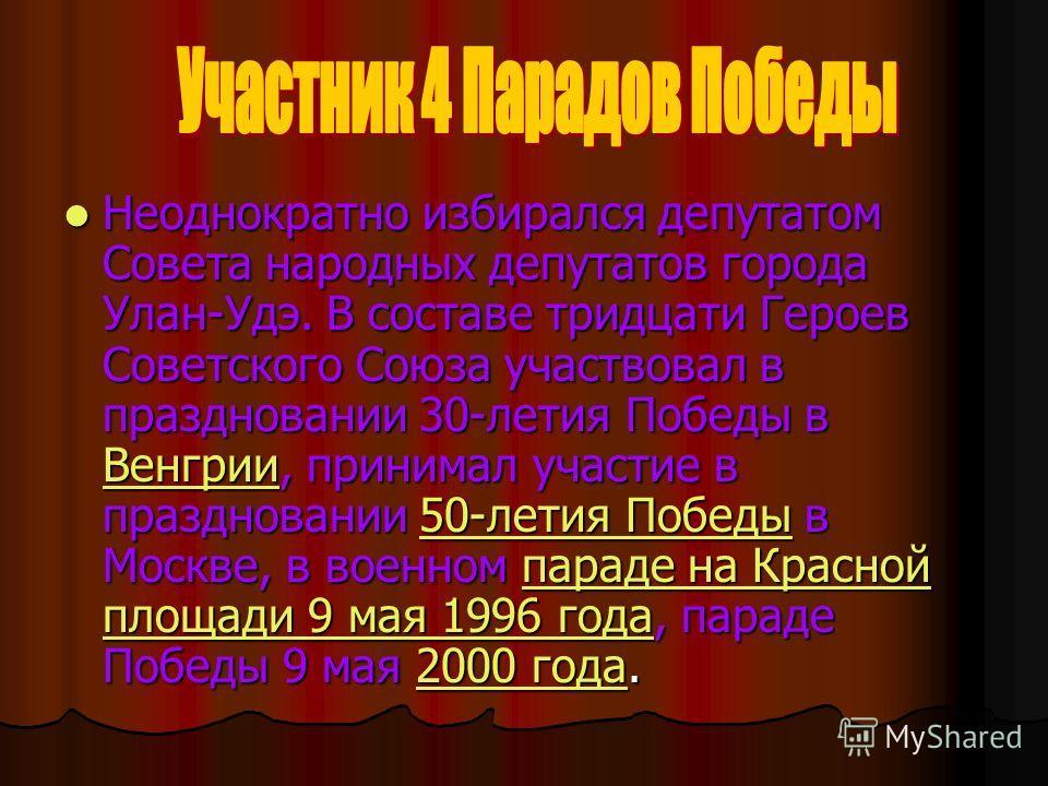 Неоднократно избирался депутатом Совета народных депутатов города Улан-Удэ. В составе тридцати Героев Советского Союза участвовал в праздновании 30-летия Победы в Венгрии, принимал участие в праздновании 50-летия Победы в Москве, в военном параде на