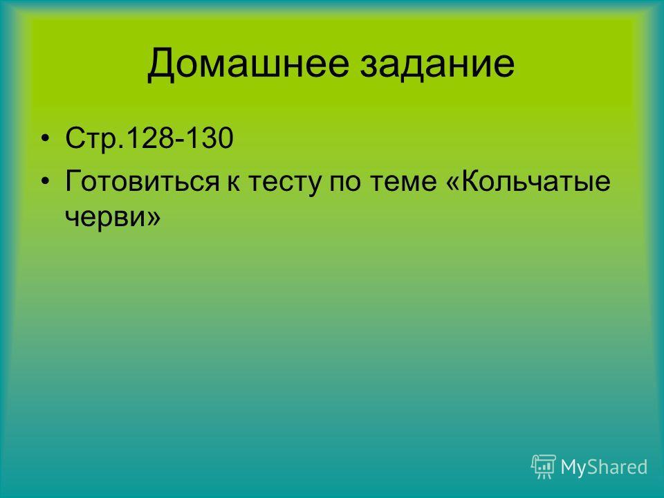 Домашнее задание Стр.128-130 Готовиться к тесту по теме «Кольчатые черви»