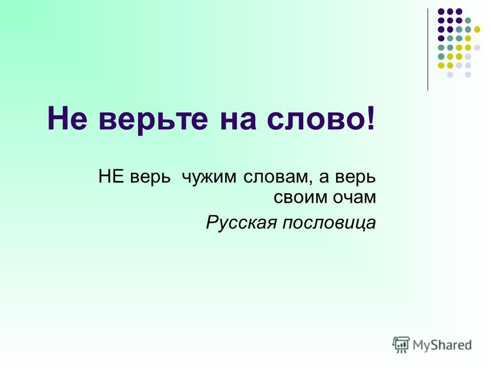 Не верьте на слово! НЕ верь чужим словам, а верь своим очам Русская пословица