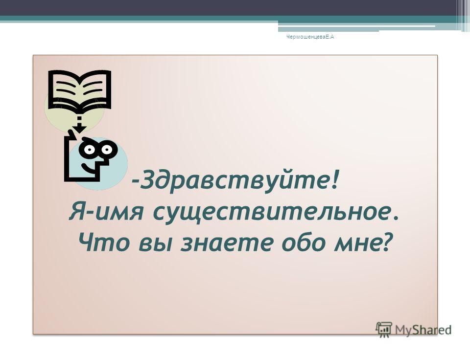 Игра «Повторяйка-ка» ЧермошенцеваЕ.А -Здравствуйте! Я-имя существительное. Что вы знаете обо мне? -Здравствуйте! Я-имя существительное. Что вы знаете обо мне?