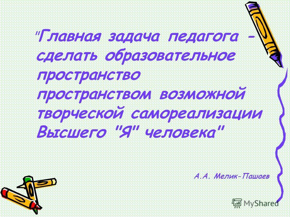 Главная задача педагога - сделать образовательное пространство пространством возможной творческой самореализации Высшего Я человека А.А. Мелик-Пашаев