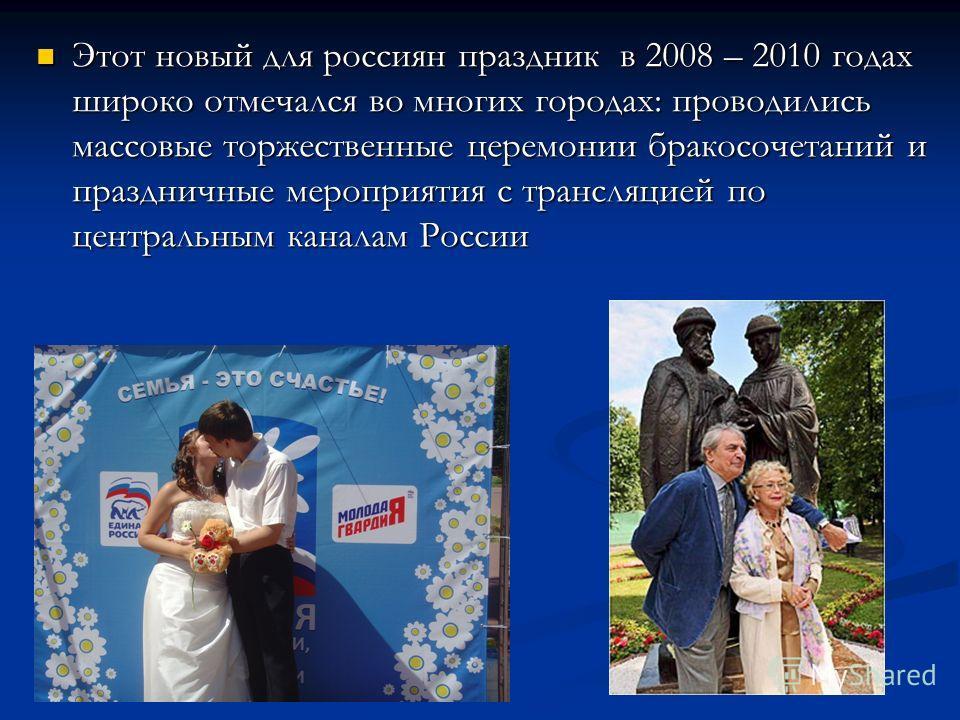 Этот новый для россиян праздник в 2008 – 2010 годах широко отмечался во многих городах: проводились массовые торжественные церемонии бракосочетаний и праздничные мероприятия с трансляцией по центральным каналам России Этот новый для россиян праздник