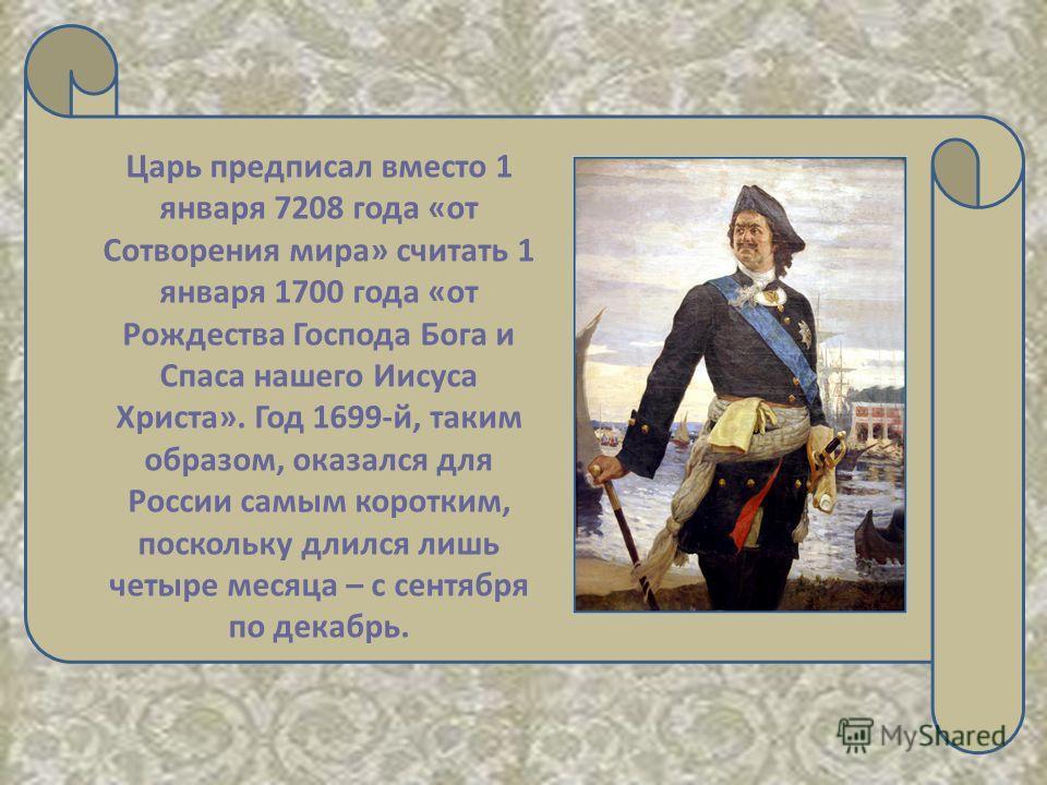 Царь предписал вместо 1 января 7208 года «oт Сотворения мира» считать 1 января 1700 года «от Рождества Господа Бога и Спаса нашего Иисуса Христа». Год 1699-й, таким образом, оказался для России самым коротким, поскольку длился лишь четыре месяца – с