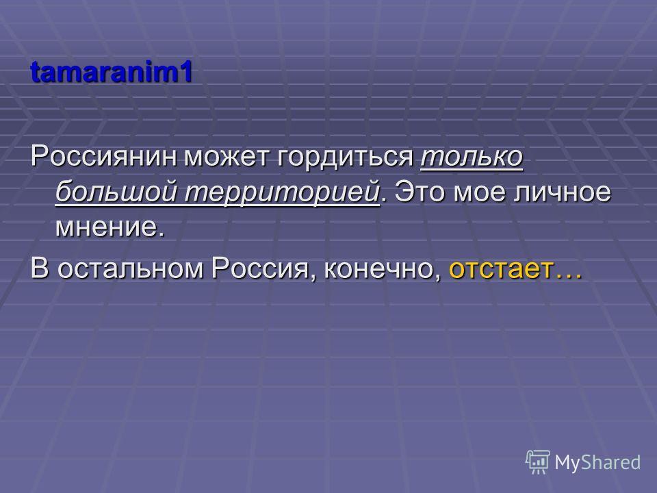 tamaranim1 Россиянин может гордиться только большой территорией. Это мое личное мнение. В остальном Россия, конечно, отстает…