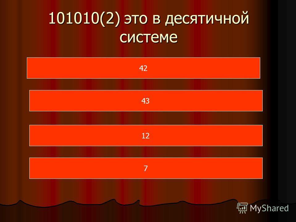 101010(2) это в десятичной системе 42 43 12 7