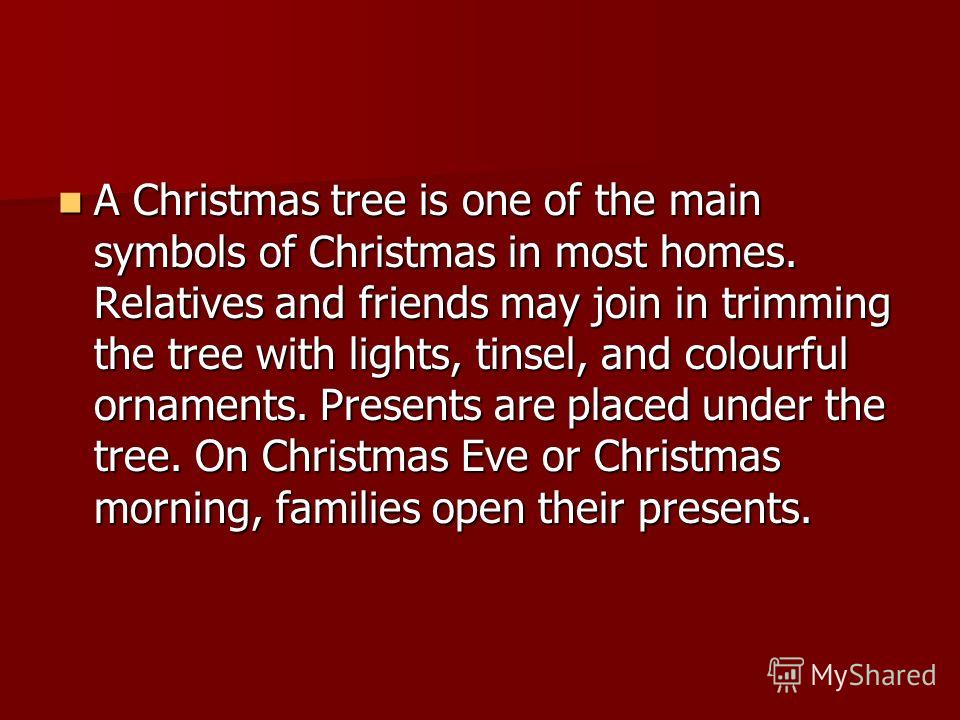 A Christmas tree is one of the main symbols of Christmas in most homes. Relatives and friends may join in trimming the tree with lights, tinsel, and colourful ornaments. Presents are placed under the tree. On Christmas Eve or Christmas morning, famil