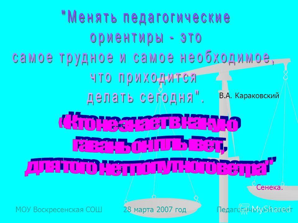 МОУ Воскресенская СОШ 28 марта 2007 год Педагогический совет В.А. Караковский Сенека.