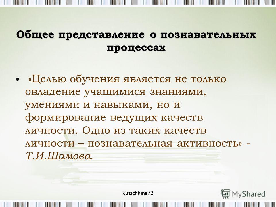 kuzichkina73 Общее представление о познавательных процессах «Целью обучения является не только овладение учащимися знаниями, умениями и навыками, но и формирование ведущих качеств личности. Одно из таких качеств личности – познавательная активность»
