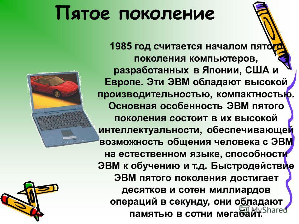 Пятое поколение 1985 год считается началом пятого поколения компьютеров, разработанных в Японии, США и Европе. Эти ЭВМ обладают высокой производительностью, компактностью. Основная особенность ЭВМ пятого поколения состоит в их высокой интеллектуально