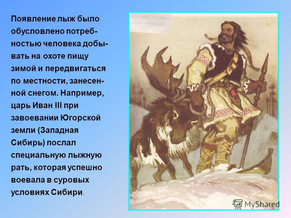 Появление лыж было обусловлено потреб- ностью человека добы- вать на охоте пищу зимой и передвигаться по местности, занесен- ной снегом. Например, царь Иван III при завоевании Югорской земли (Западная Сибирь) послал специальную лыжную рать, которая у