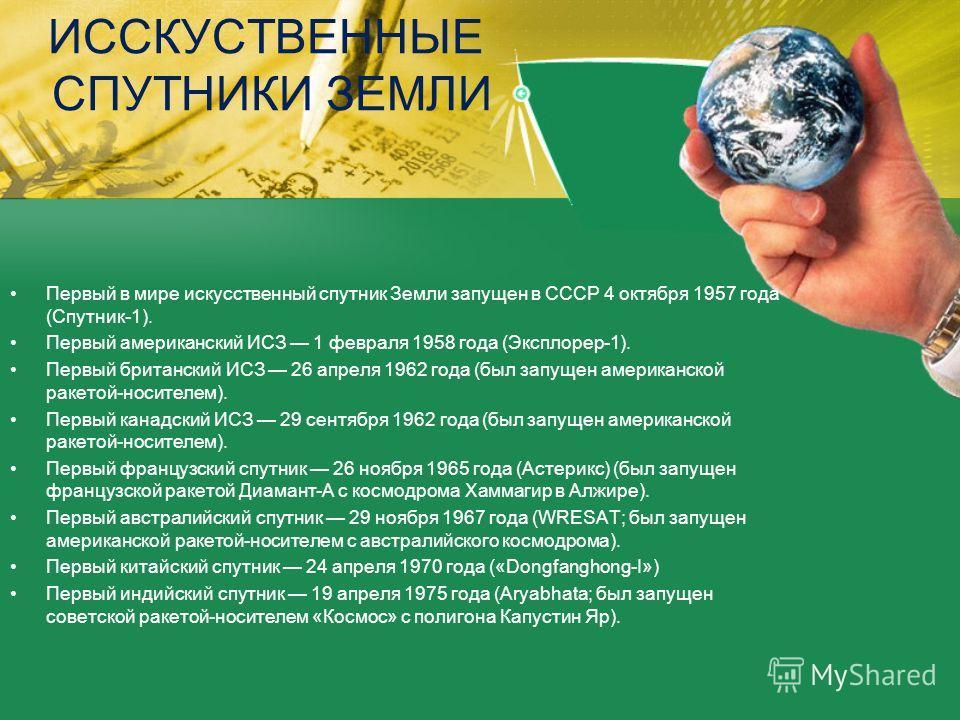 ИССКУСТВЕННЫЕ СПУТНИКИ ЗЕМЛИ Первый в мире искусственный спутник Земли запущен в СССР 4 октября 1957 года (Спутник-1). Первый американский ИСЗ 1 февраля 1958 года (Эксплорер-1). Первый британский ИСЗ 26 апреля 1962 года (был запущен американской раке