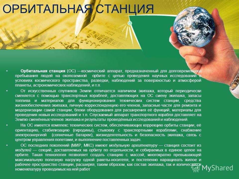 ОРБИТАЛЬНАЯ СТАНЦИЯ Орбитальная станция (ОС) космический аппарат, предназначенный для долговременного пребывания людей на околоземной орбите с целью проведения научных исследований в условиях космического пространства, разведки, наблюдений за поверхн