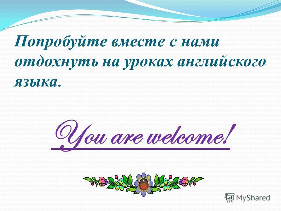 Попробуйте вместе с нами отдохнуть на уроках английского языка. You are welcome!