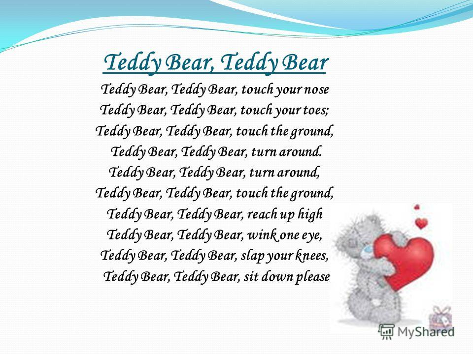 Teddy Bear, Teddy Bear Teddy Bear, Teddy Bear, touch your nose Teddy Bear, Teddy Bear, touch your toes; Teddy Bear, Teddy Bear, touch the ground, Teddy Bear, Teddy Bear, turn around. Teddy Bear, Teddy Bear, turn around, Teddy Bear, Teddy Bear, touch