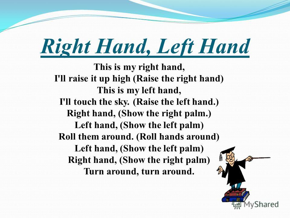 Right Hand, Left Hand This is my right hand, I'll raise it up high (Raise the right hand) This is my left hand, I'll touch the sky. (Raise the left hand.) Right hand, (Show the right palm.) Left hand, (Show the left palm) Roll them around. (Roll hand