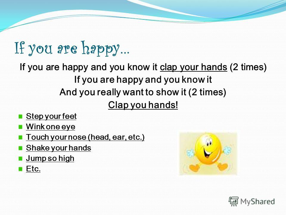 If you are happy… If you are happy and you know it clap your hands (2 times) If you are happy and you know it And you really want to show it (2 times) Clap you hands! Step your feet Wink one eye Touch your nose (head, ear, etc.) Shake your hands Jump
