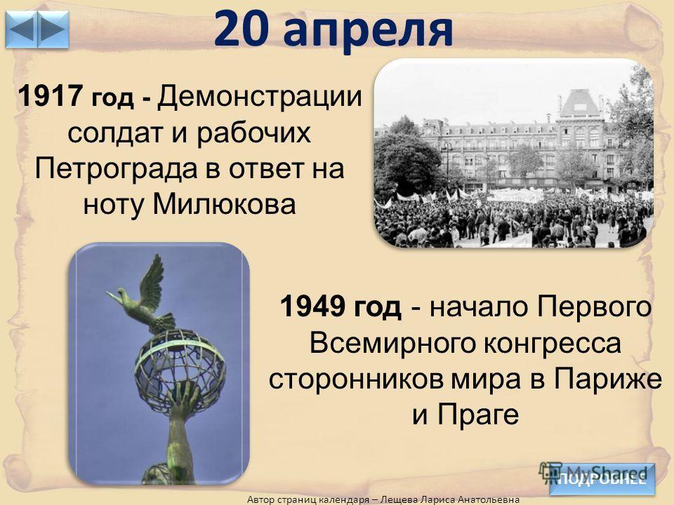 20 апреля ПОДРОБНЕЕ 1917 год - Демонстрации солдат и рабочих Петрограда в ответ на ноту Милюкова 1949 год - начало Первого Всемирного конгресса сторонников мира в Париже и Праге Автор страниц календаря – Лещева Лариса Анатольевна