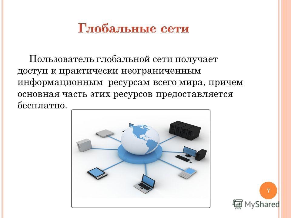 Пользователь глобальной сети получает доступ к практически неограниченным информационным ресурсам всего мира, причем основная часть этих ресурсов предоставляется бесплатно. 7