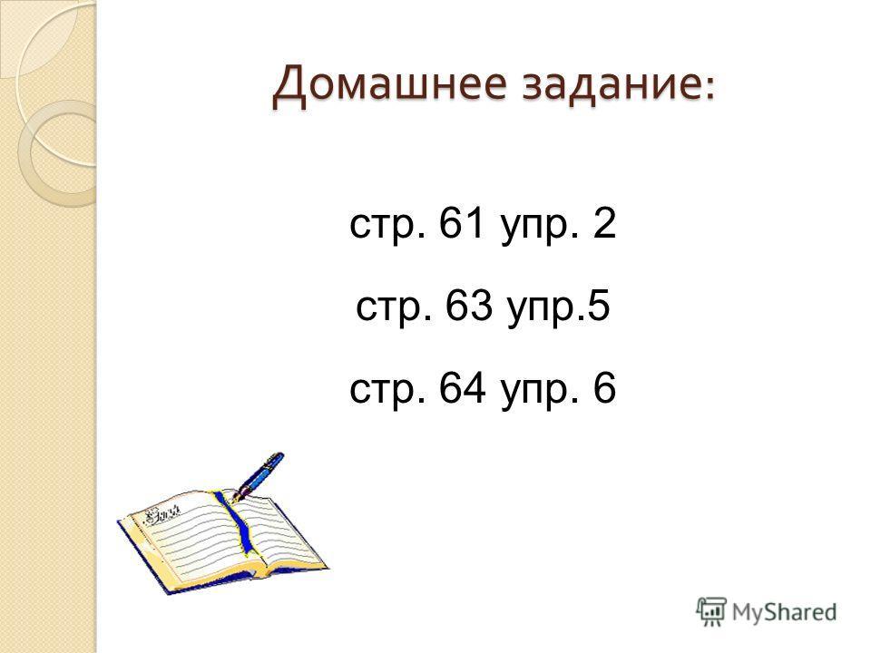 Домашнее задание : стр. 61 упр. 2 стр. 63 упр.5 стр. 64 упр. 6
