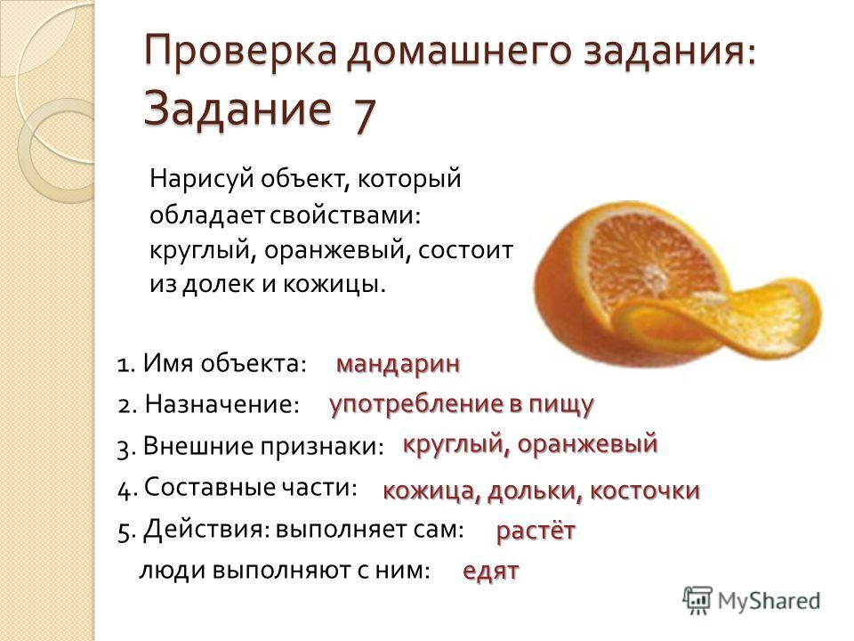 Проверка домашнего задания : Задание 7 Нарисуй объект, который обладает свойствами : круглый, оранжевый, состоит из долек и кожицы. 1. Имя объекта : 2. Назначение : 3. Внешние признаки : 4. Составные части : 5. Действия : выполняет сам : люди выполня