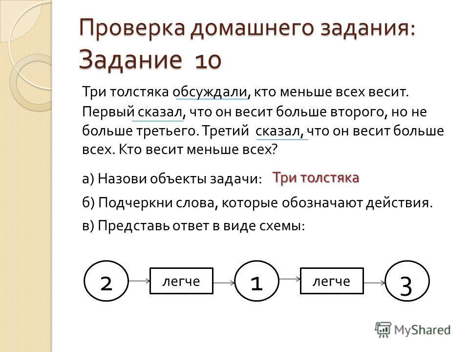 Проверка домашнего задания : Задание 10 Три толстяка обсуждали, кто меньше всех весит. Первый сказал, что он весит больше второго, но не больше третьего. Третий сказал, что он весит больше всех. Кто весит меньше всех ? а ) Назови объекты задачи : б )