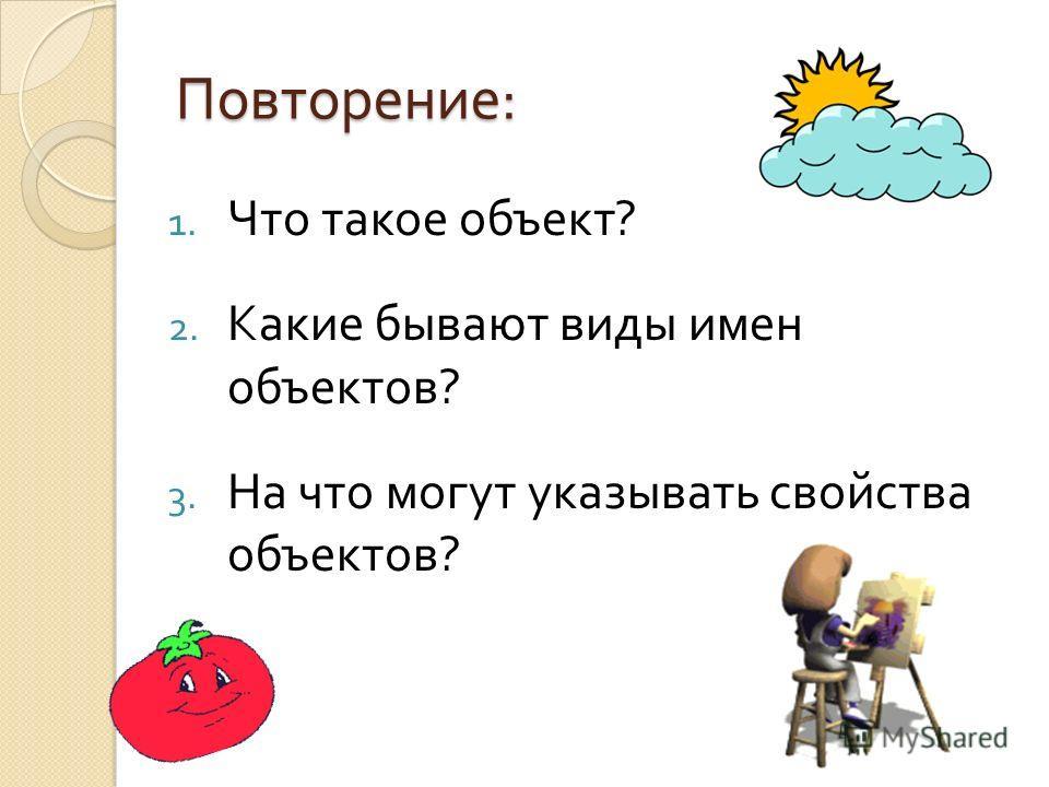 Повторение : 1. Что такое объект ? 2. Какие бывают виды имен объектов ? 3. На что могут указывать свойства объектов ?