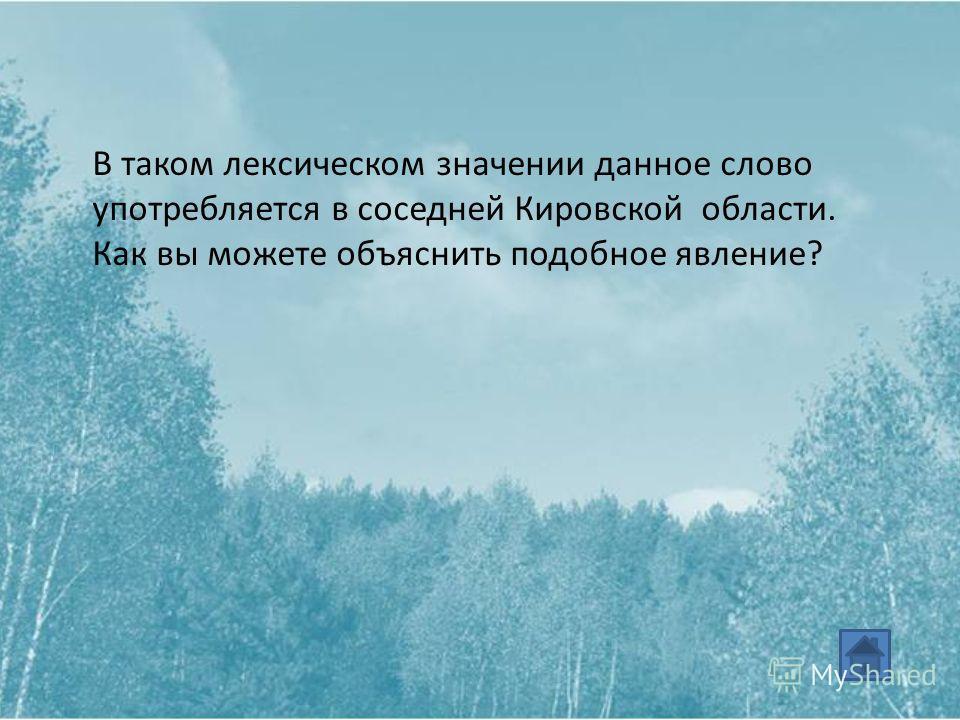 В таком лексическом значении данное слово употребляется в соседней Кировской области. Как вы можете объяснить подобное явление?