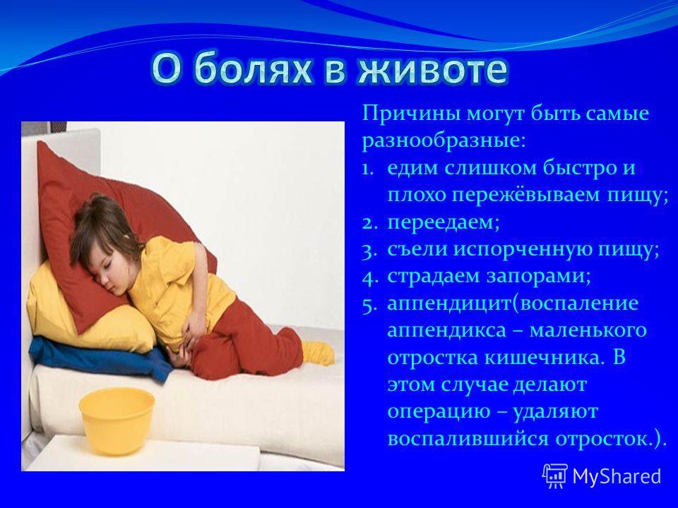 Причины могут быть самые разнообразные: 1.едим слишком быстро и плохо пережёвываем пищу; 2.переедаем; 3.съели испорченную пищу; 4.страдаем запорами; 5.аппендицит(воспаление аппендикса – маленького отростка кишечника. В этом случае делают операцию – у