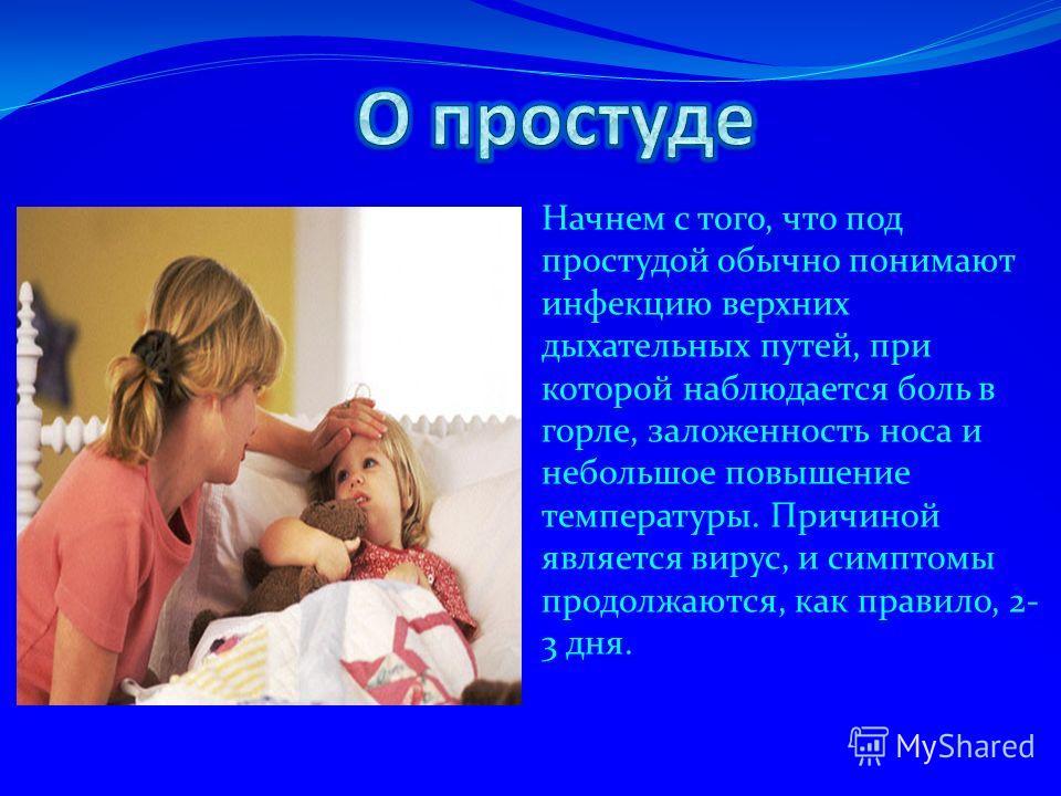Начнем с того, что под простудой обычно понимают инфекцию верхних дыхательных путей, при которой наблюдается боль в горле, заложенность носа и небольшое повышение температуры. Причиной является вирус, и симптомы продолжаются, как правило, 2- 3 дня.