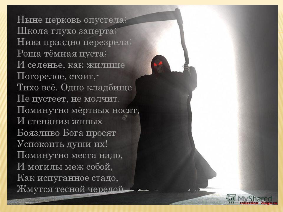 Ныне церковь опустела; Школа глухо заперта; Нива праздно перезрела; Роща тёмная пуста; И селенье, как жилище Погорелое, стоит,- Тихо всё. Одно кладбище Не пустеет, не молчит. Поминутно мёртвых носят, И стенания живых Боязливо Бога просят Успокоить ду