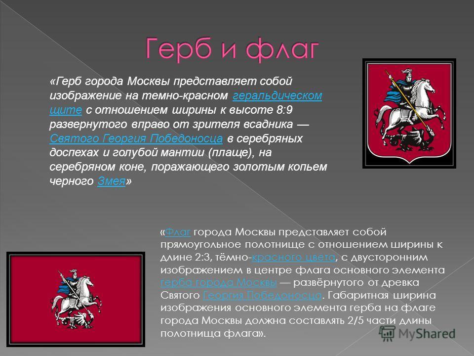 «Флаг города Москвы представляет собой прямоугольное полотнище с отношением ширины к длине 2:3, тёмно-красного цвета, с двусторонним изображением в центре флага основного элемента герба города Москвы развёрнутого от древка Святого Георгия Победоносца