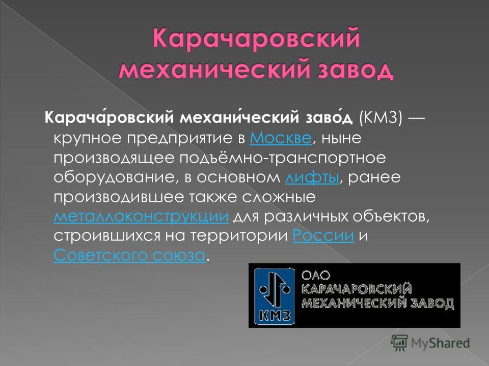 Карачаровский механический завод (КМЗ) крупное предприятие в Москве, ныне производящее подъёмно-транспортное оборудование, в основном лифты, ранее производившее также сложные металлоконструкции для различных объектов, строившихся на территории России