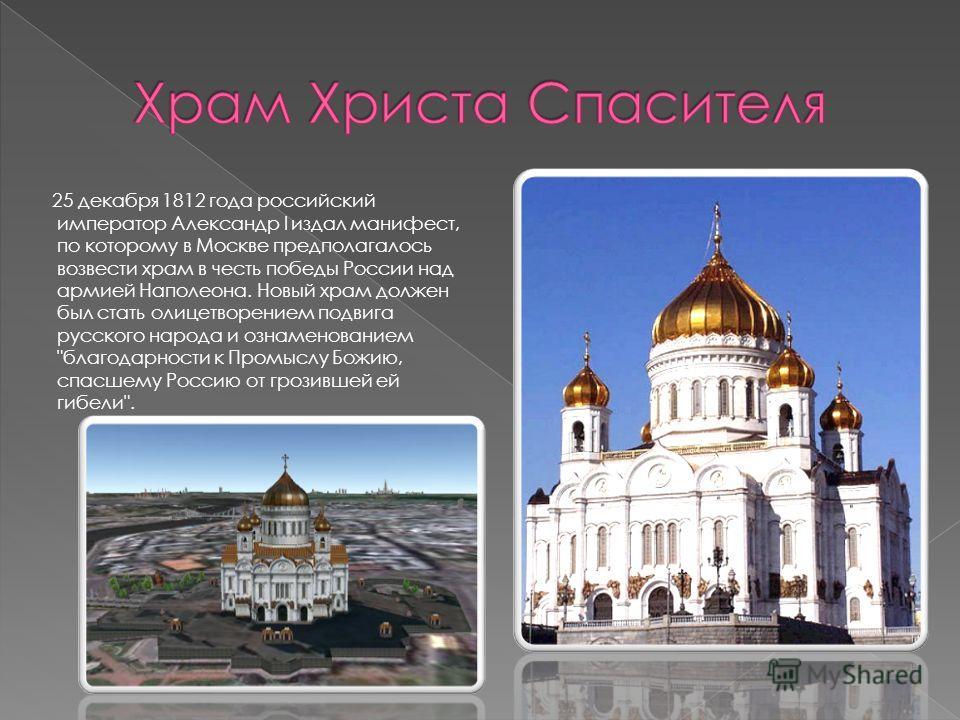25 декабря 1812 года российский император Александр I издал манифест, по которому в Москве предполагалось возвести храм в честь победы России над армией Наполеона. Новый храм должен был стать олицетворением подвига русского народа и ознаменованием