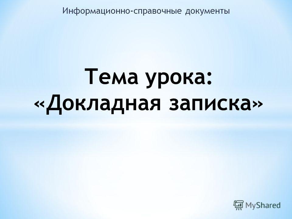 Информационно-справочные документы Тема урока: «Докладная записка»