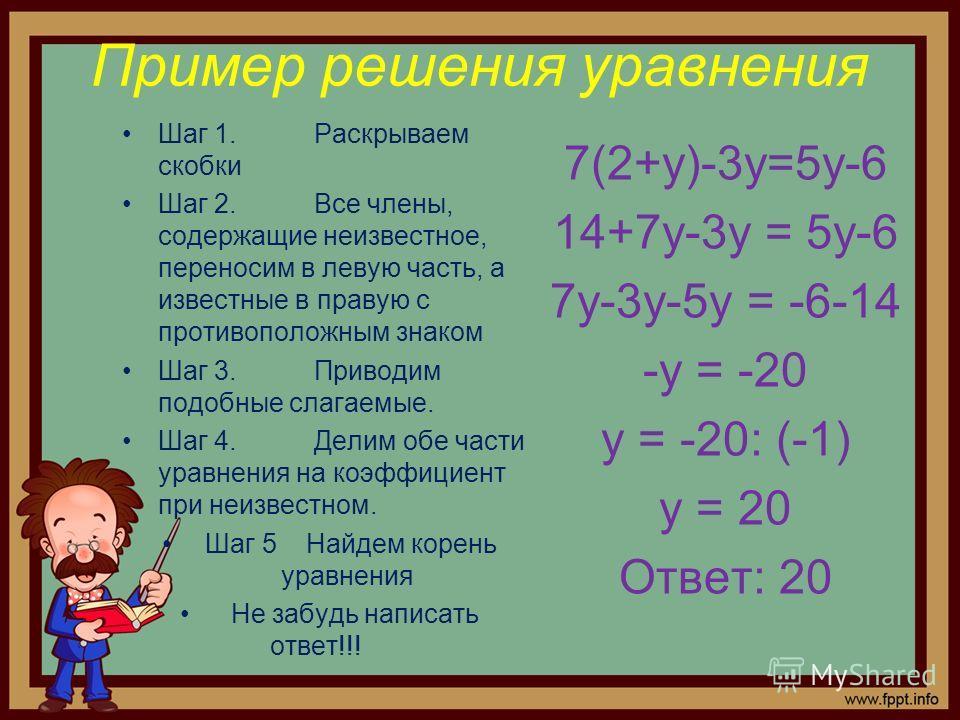 Пример решения уравнения 7(2+у)-3у=5у-6 14+7у-3у = 5у-6 7у-3у-5у = -6-14 -у = -20 у = -20: (-1) у = 20 Ответ: 20 Шаг 1.Раскрываем скобки Шаг 2.Все члены, содержащие неизвестное, переносим в левую часть, а известные в правую с противоположным знаком Ш