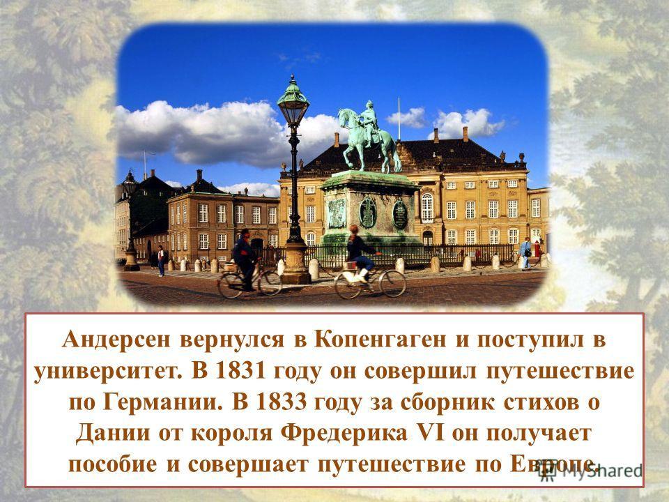 Андерсен вернулся в Копенгаген и поступил в университет. В 1831 году он совершил путешествие по Германии. В 1833 году за сборник стихов о Дании от короля Фредерика VI он получает пособие и совершает путешествие по Европе.