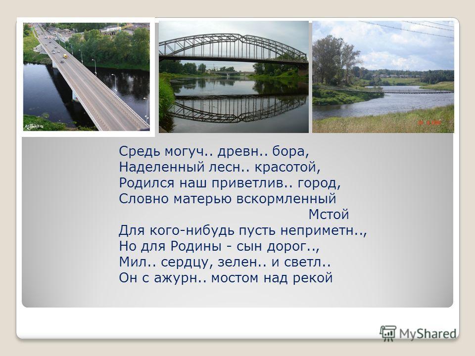 Средь могуч.. древн.. бора, Наделенный лесн.. красотой, Родился наш приветлив.. город, Словно матерью вскормленный Мстой Для кого-нибудь пусть неприметн.., Но для Родины - сын дорог.., Мил.. сердцу, зелен.. и светл.. Он с ажурн.. мостом над рекой