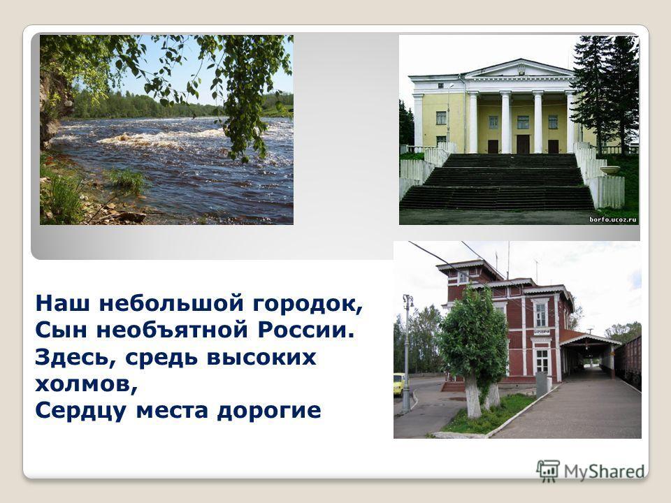 Наш небольшой городок, Сын необъятной России. Здесь, средь высоких холмов, Сердцу места дорогие