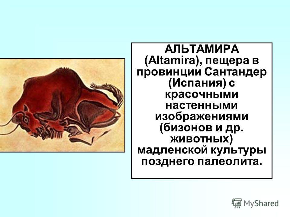 АЛЬТАМИРА (Altamira), пещера в провинции Сантандер (Испания) с красочными настенными изображениями (бизонов и др. животных) мадленской культуры позднего палеолита.