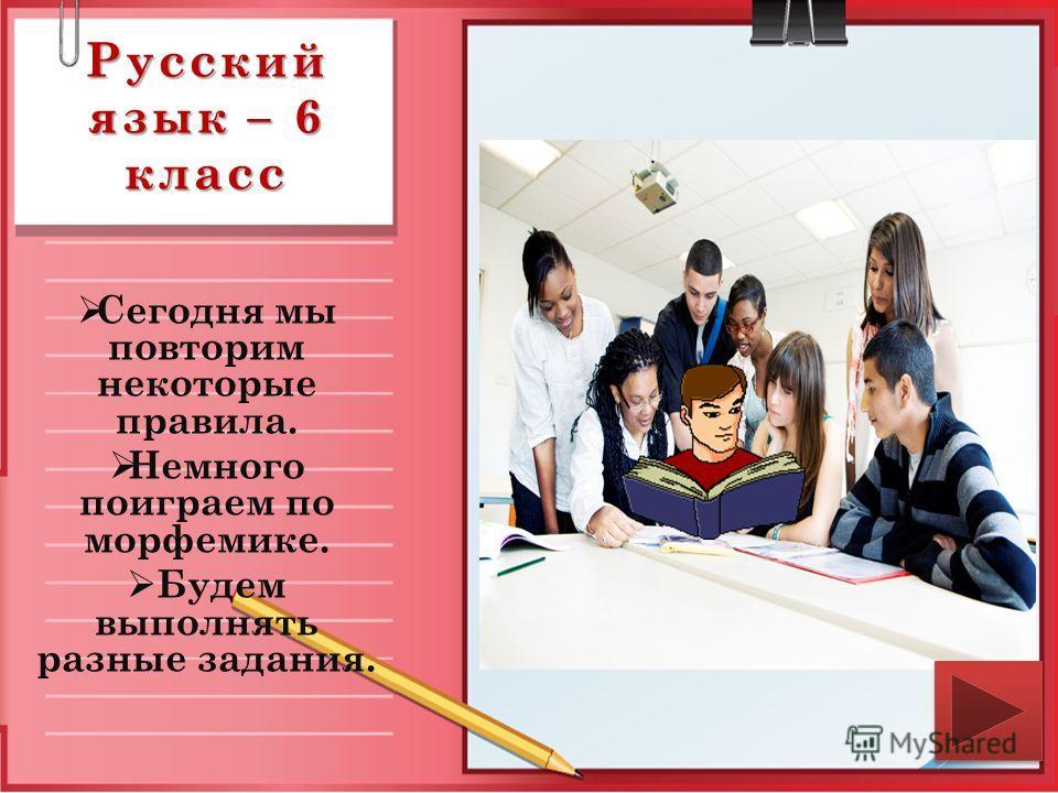 Русский язык – 6 класс Сегодня мы повторим некоторые правила. Немного поиграем по морфемике. Будем выполнять разные задания.