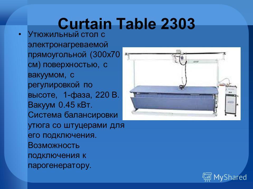 Curtain Table 2303 Утюжильный стол с электронагреваемой прямоугольной (300х70 см) поверхностью, с вакуумом, с регулировкой по высоте, 1-фаза, 220 В. Вакуум 0.45 кВт. Система балансировки утюга со штуцерами для его подключения. Возможность подключения