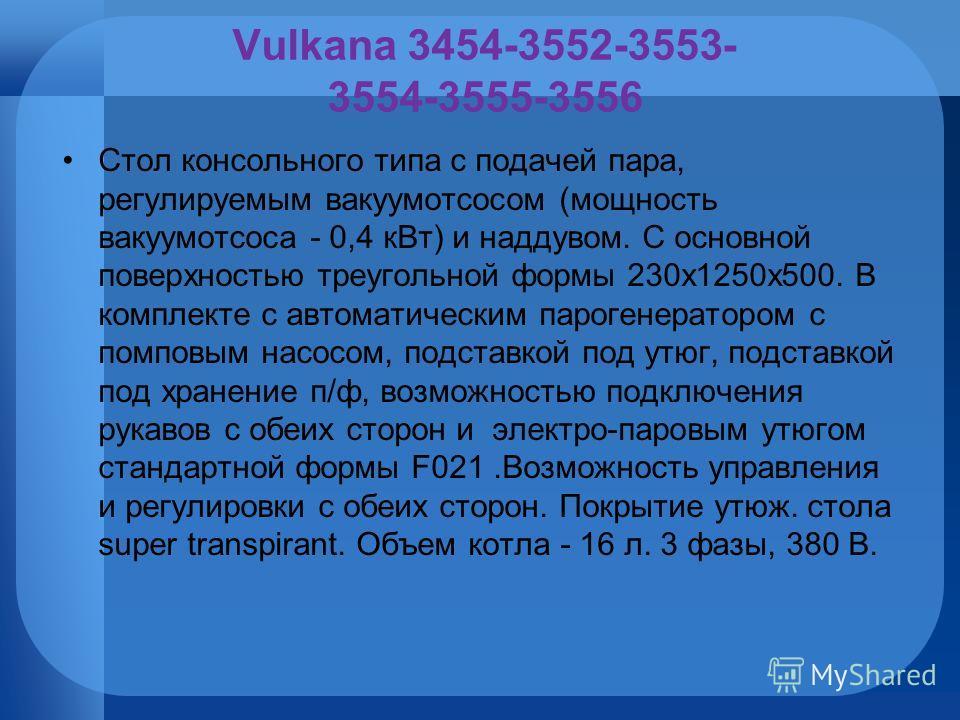 Vulkana 3454-3552-3553- 3554-3555-3556 Стол консольного типа с подачей пара, регулируемым вакуумотсосом (мощность вакуумотсоса - 0,4 кВт) и наддувом. С основной поверхностью треугольной формы 230х1250х500. В комплекте с автоматическим парогенератором