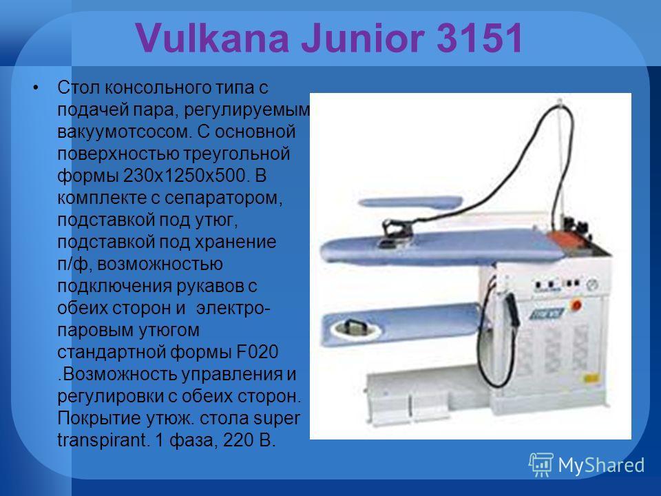 Vulkana Junior 3151 Стол консольного типа с подачей пара, регулируемым вакуумотсосом. С основной поверхностью треугольной формы 230х1250х500. В комплекте с сепаратором, подставкой под утюг, подставкой под хранение п/ф, возможностью подключения рукаво