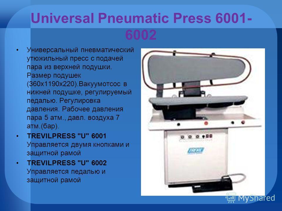 Universal Pneumatic Press 6001- 6002 Универсальный пневматический утюжильный пресс с подачей пара из верхней подушки. Размер подушек (360х1190х220).Вакуумотсос в нижней подушке, регулируемый педалью. Регулировка давления. Рабочее давления пара 5 атм.