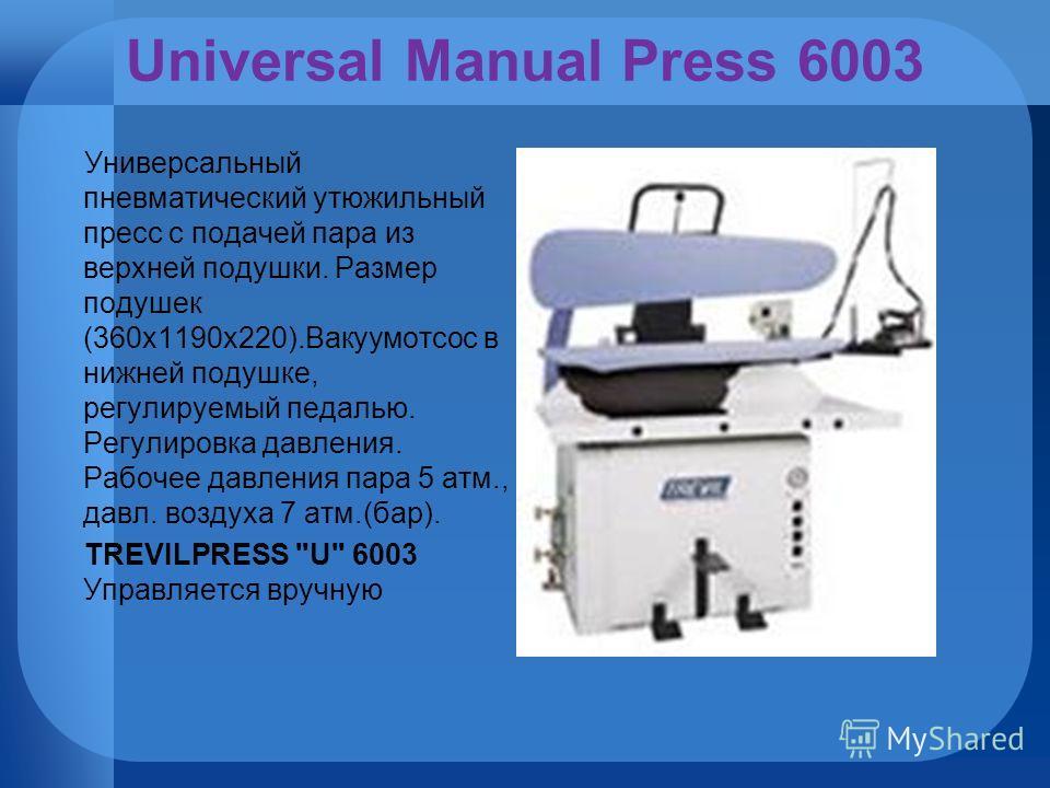 Universal Manual Press 6003 Универсальный пневматический утюжильный пресс с подачей пара из верхней подушки. Размер подушек (360х1190х220).Вакуумотсос в нижней подушке, регулируемый педалью. Регулировка давления. Рабочее давления пара 5 атм., давл. в