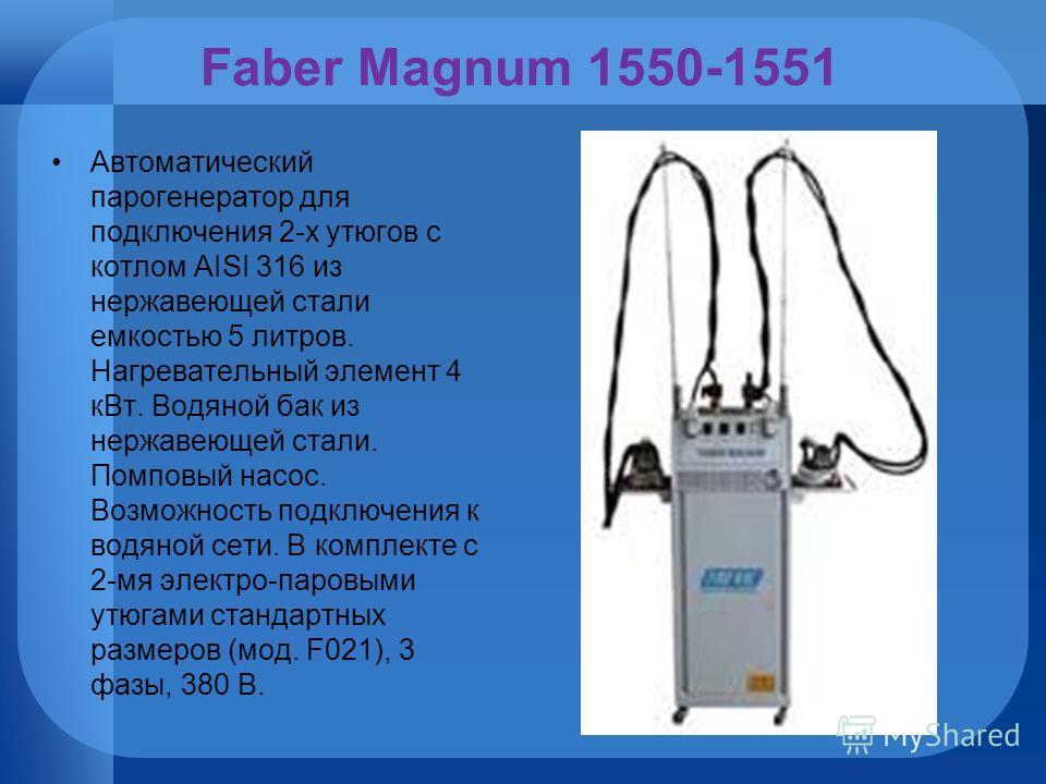 Faber Magnum 1550-1551 Автоматический парогенератор для подключения 2-х утюгов с котлом AISI 316 из нержавеющей стали емкостью 5 литров. Нагревательный элемент 4 кВт. Водяной бак из нержавеющей стали. Помповый насос. Возможность подключения к водяной