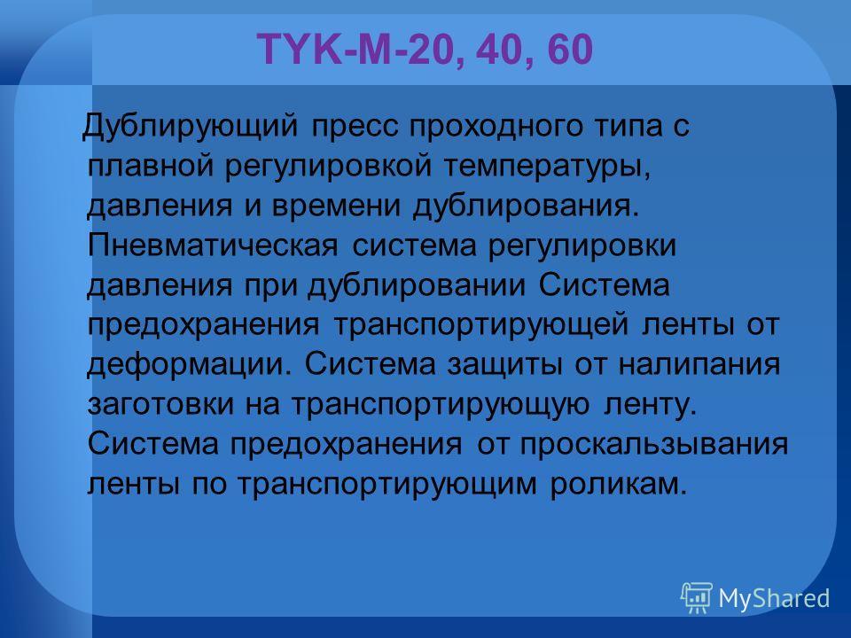 TYK-M-20, 40, 60 Дублирующий пресс проходного типа с плавной регулировкой температуры, давления и времени дублирования. Пневматическая система регулировки давления при дублировании Система предохранения транспортирующей ленты от деформации. Система з